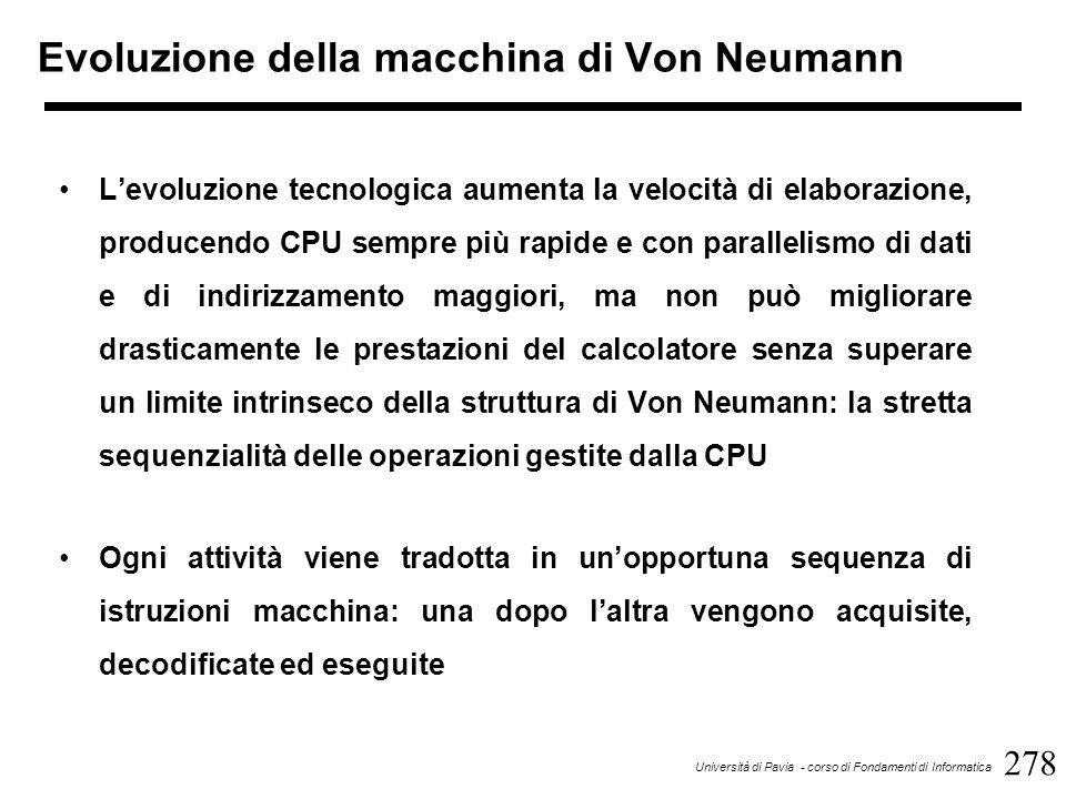 278 Università di Pavia - corso di Fondamenti di Informatica Evoluzione della macchina di Von Neumann L'evoluzione tecnologica aumenta la velocità di elaborazione, producendo CPU sempre più rapide e con parallelismo di dati e di indirizzamento maggiori, ma non può migliorare drasticamente le prestazioni del calcolatore senza superare un limite intrinseco della struttura di Von Neumann: la stretta sequenzialità delle operazioni gestite dalla CPU Ogni attività viene tradotta in un'opportuna sequenza di istruzioni macchina: una dopo l'altra vengono acquisite, decodificate ed eseguite