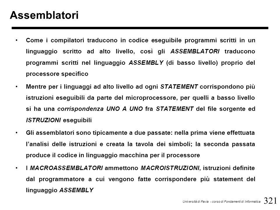 321 Università di Pavia - corso di Fondamenti di Informatica Assemblatori Come i compilatori traducono in codice eseguibile programmi scritti in un linguaggio scritto ad alto livello, così gli ASSEMBLATORI traducono programmi scritti nel linguaggio ASSEMBLY (di basso livello) proprio del processore specifico Mentre per i linguaggi ad alto livello ad ogni STATEMENT corrispondono più istruzioni eseguibili da parte del microprocessore, per quelli a basso livello si ha una corrispondenza UNO A UNO fra STATEMENT del file sorgente ed ISTRUZIONI eseguibili Gli assemblatori sono tipicamente a due passate: nella prima viene effettuata l'analisi delle istruzioni e creata la tavola dei simboli; la seconda passata produce il codice in linguaggio macchina per il processore I MACROASSEMBLATORI ammettono MACROISTRUZIONI, istruzioni definite dal programmatore a cui vengono fatte corrispondere più statement del linguaggio ASSEMBLY
