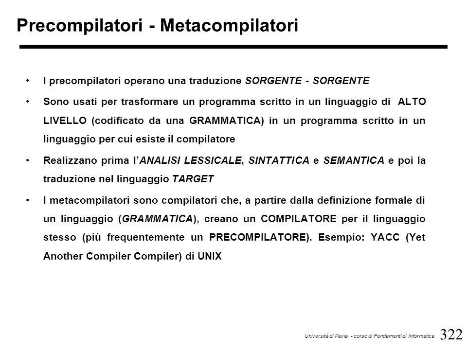 322 Università di Pavia - corso di Fondamenti di Informatica Precompilatori - Metacompilatori I precompilatori operano una traduzione SORGENTE - SORGENTE Sono usati per trasformare un programma scritto in un linguaggio di ALTO LIVELLO (codificato da una GRAMMATICA) in un programma scritto in un linguaggio per cui esiste il compilatore Realizzano prima l'ANALISI LESSICALE, SINTATTICA e SEMANTICA e poi la traduzione nel linguaggio TARGET I metacompilatori sono compilatori che, a partire dalla definizione formale di un linguaggio (GRAMMATICA), creano un COMPILATORE per il linguaggio stesso (più frequentemente un PRECOMPILATORE).
