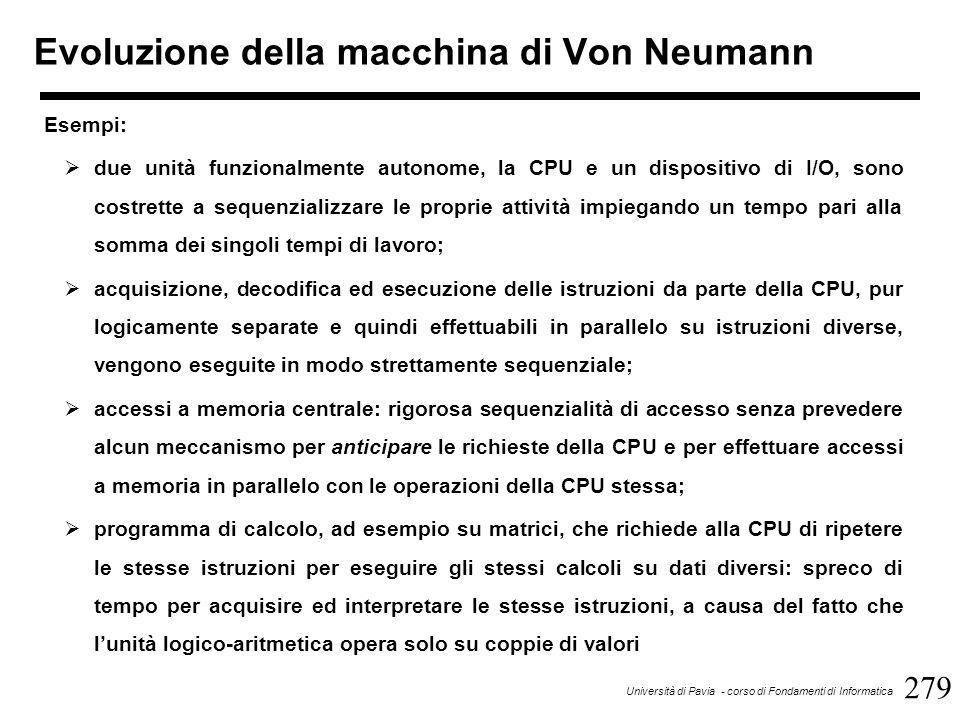 279 Università di Pavia - corso di Fondamenti di Informatica Evoluzione della macchina di Von Neumann Esempi:  due unità funzionalmente autonome, la CPU e un dispositivo di I/O, sono costrette a sequenzializzare le proprie attività impiegando un tempo pari alla somma dei singoli tempi di lavoro;  acquisizione, decodifica ed esecuzione delle istruzioni da parte della CPU, pur logicamente separate e quindi effettuabili in parallelo su istruzioni diverse, vengono eseguite in modo strettamente sequenziale;  accessi a memoria centrale: rigorosa sequenzialità di accesso senza prevedere alcun meccanismo per anticipare le richieste della CPU e per effettuare accessi a memoria in parallelo con le operazioni della CPU stessa;  programma di calcolo, ad esempio su matrici, che richiede alla CPU di ripetere le stesse istruzioni per eseguire gli stessi calcoli su dati diversi: spreco di tempo per acquisire ed interpretare le stesse istruzioni, a causa del fatto che l'unità logico-aritmetica opera solo su coppie di valori