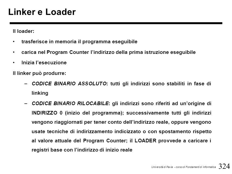 324 Università di Pavia - corso di Fondamenti di Informatica Linker e Loader Il loader: trasferisce in memoria il programma eseguibile carica nel Program Counter l'indirizzo della prima istruzione eseguibile Inizia l'esecuzione Il linker può produrre: –CODICE BINARIO ASSOLUTO: tutti gli indirizzi sono stabiliti in fase di linking –CODICE BINARIO RILOCABILE: gli indirizzi sono riferiti ad un'origine di INDIRIZZO 0 (inizio del programma); successivamente tutti gli indirizzi vengono riaggiornati per tener conto dell'indirizzo reale, oppure vengono usate tecniche di indirizzamento indicizzato o con spostamento rispetto al valore attuale del Program Counter; il LOADER provvede a caricare i registri base con l'indirizzo di inizio reale