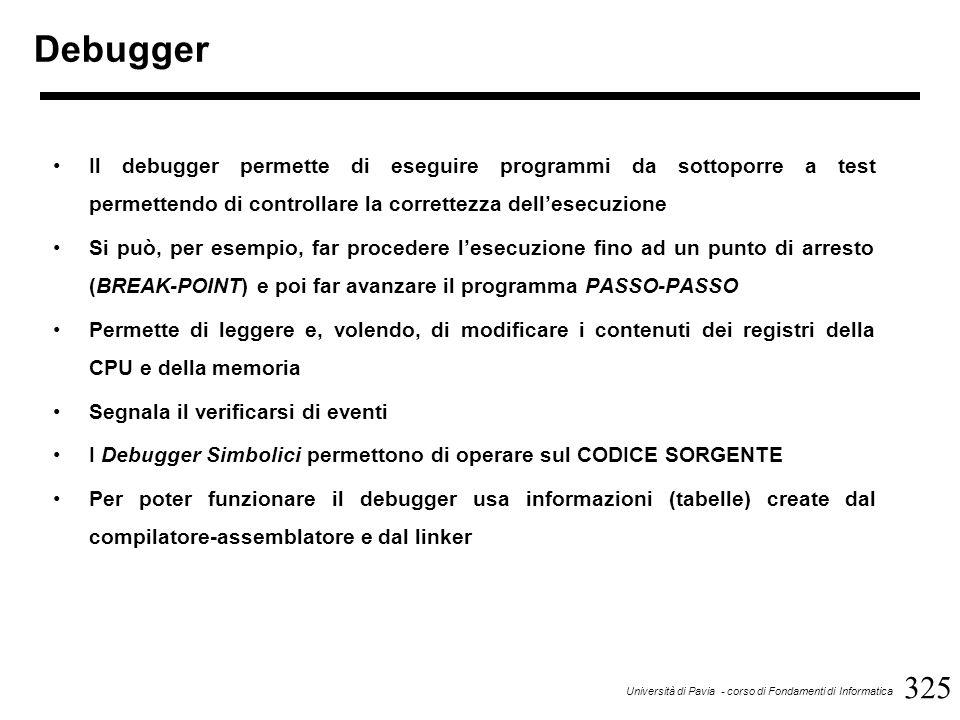 325 Università di Pavia - corso di Fondamenti di Informatica Debugger Il debugger permette di eseguire programmi da sottoporre a test permettendo di controllare la correttezza dell'esecuzione Si può, per esempio, far procedere l'esecuzione fino ad un punto di arresto (BREAK-POINT) e poi far avanzare il programma PASSO-PASSO Permette di leggere e, volendo, di modificare i contenuti dei registri della CPU e della memoria Segnala il verificarsi di eventi I Debugger Simbolici permettono di operare sul CODICE SORGENTE Per poter funzionare il debugger usa informazioni (tabelle) create dal compilatore-assemblatore e dal linker