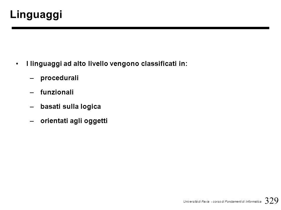 329 Università di Pavia - corso di Fondamenti di Informatica Linguaggi I linguaggi ad alto livello vengono classificati in: –procedurali –funzionali –basati sulla logica –orientati agli oggetti