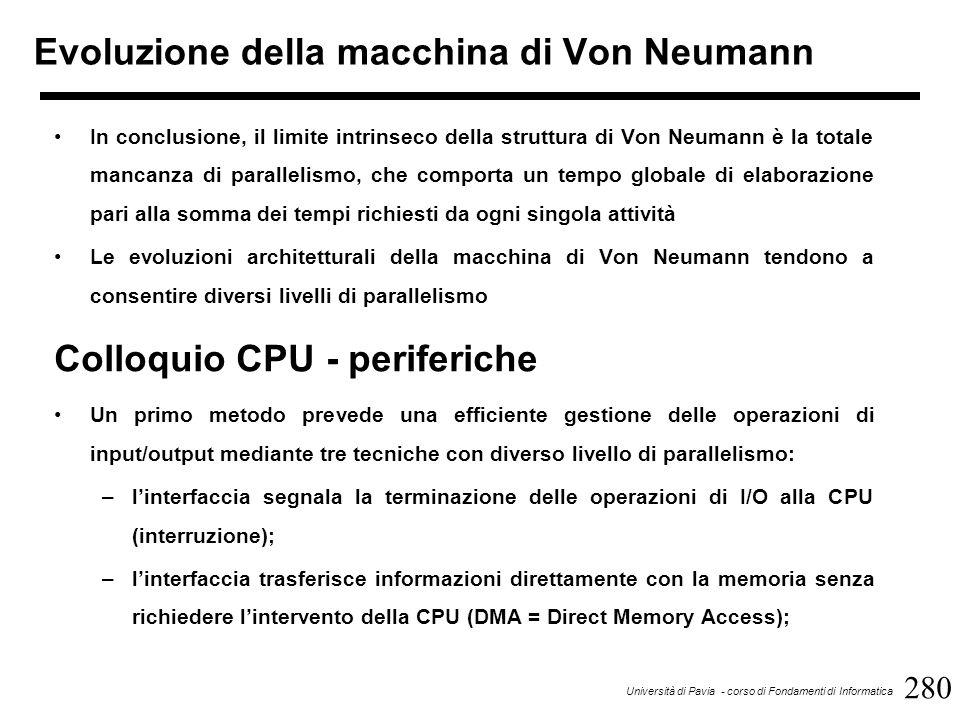 281 Università di Pavia - corso di Fondamenti di Informatica Colloquio CPU - periferiche –gestione tramite canale di input/output: si tratta di un dispositivo dedicato a funzioni di scambio di informazioni con le periferiche che consente di svincolare la CPU da operazioni di sincronizzazione, transcodifica, formattazione dei dati, ecc.