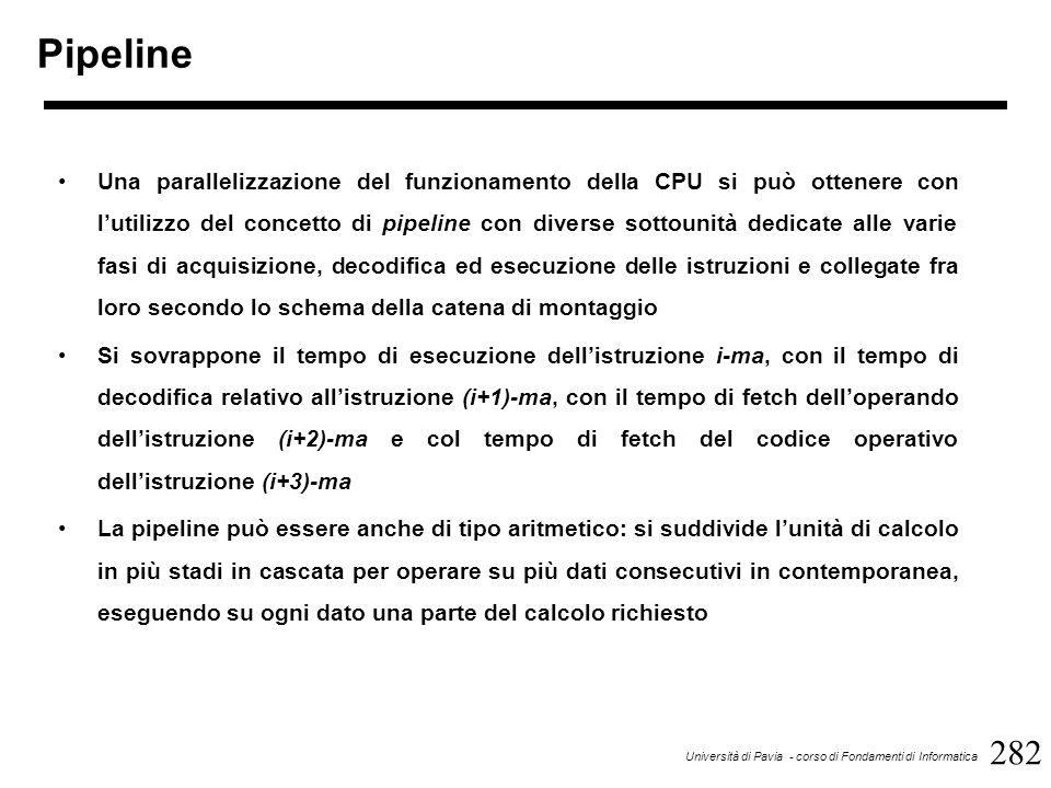 282 Università di Pavia - corso di Fondamenti di Informatica Pipeline Una parallelizzazione del funzionamento della CPU si può ottenere con l'utilizzo del concetto di pipeline con diverse sottounità dedicate alle varie fasi di acquisizione, decodifica ed esecuzione delle istruzioni e collegate fra loro secondo lo schema della catena di montaggio Si sovrappone il tempo di esecuzione dell'istruzione i-ma, con il tempo di decodifica relativo all'istruzione (i+1)-ma, con il tempo di fetch dell'operando dell'istruzione (i+2)-ma e col tempo di fetch del codice operativo dell'istruzione (i+3)-ma La pipeline può essere anche di tipo aritmetico: si suddivide l'unità di calcolo in più stadi in cascata per operare su più dati consecutivi in contemporanea, eseguendo su ogni dato una parte del calcolo richiesto