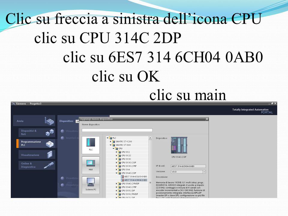 Clic su freccia a sinistra dell'icona CPU clic su CPU 314C 2DP clic su 6ES7 314 6CH04 0AB0 clic su OK clic su main