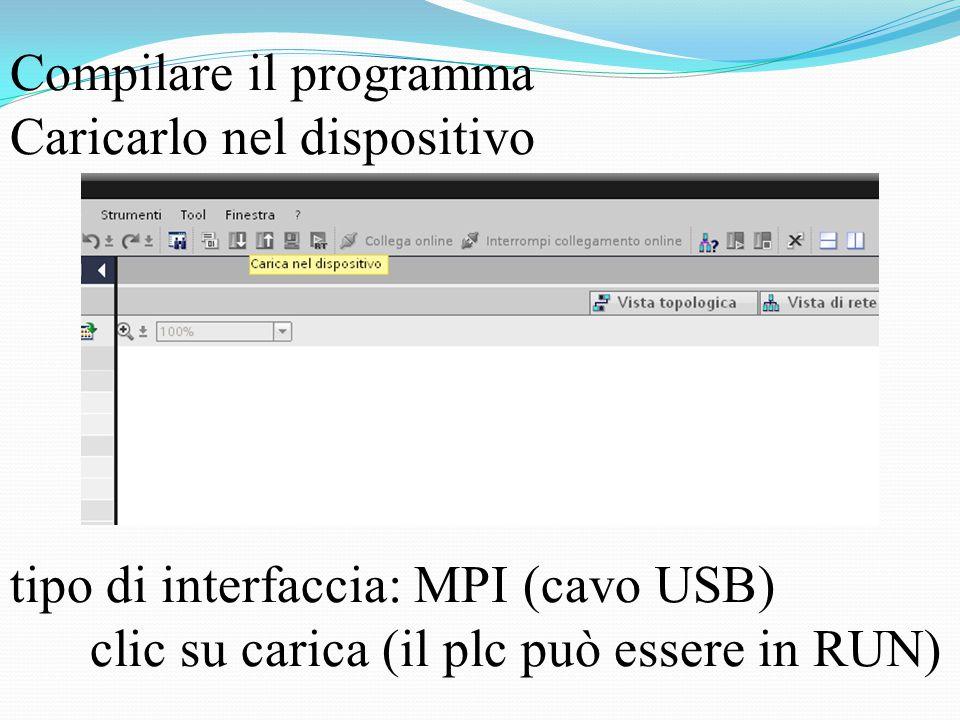 Compilare il programma Caricarlo nel dispositivo tipo di interfaccia: MPI (cavo USB) clic su carica (il plc può essere in RUN)