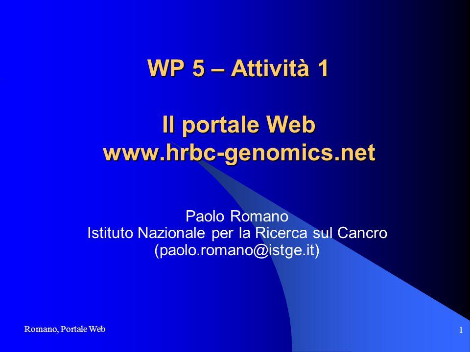 Romano, Portale Web 1 WP 5 – Attività 1 Il portale Web www.hrbc-genomics.net Paolo Romano Istituto Nazionale per la Ricerca sul Cancro (paolo.romano@istge.it)
