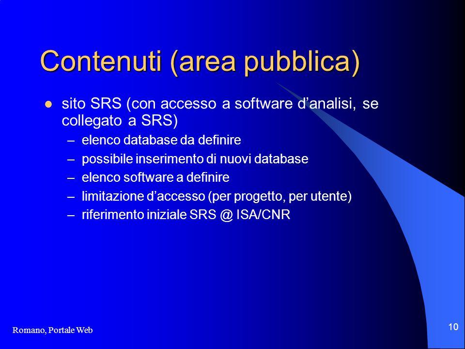 Romano, Portale Web 10 Contenuti (area pubblica) sito SRS (con accesso a software d'analisi, se collegato a SRS) –elenco database da definire –possibile inserimento di nuovi database –elenco software a definire –limitazione d'accesso (per progetto, per utente) –riferimento iniziale SRS @ ISA/CNR