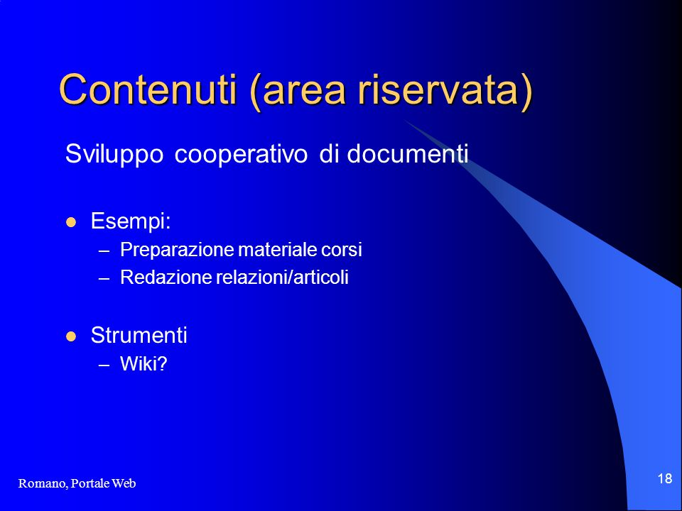 Romano, Portale Web 18 Contenuti (area riservata) Sviluppo cooperativo di documenti Esempi: –Preparazione materiale corsi –Redazione relazioni/articoli Strumenti –Wiki?