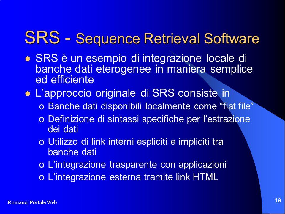 Romano, Portale Web 19 SRS - Sequence Retrieval Software SRS è un esempio di integrazione locale di banche dati eterogenee in maniera semplice ed efficiente L'approccio originale di SRS consiste in oBanche dati disponibili localmente come flat file oDefinizione di sintassi specifiche per l'estrazione dei dati oUtilizzo di link interni espliciti e impliciti tra banche dati oL'integrazione trasparente con applicazioni oL'integrazione esterna tramite link HTML