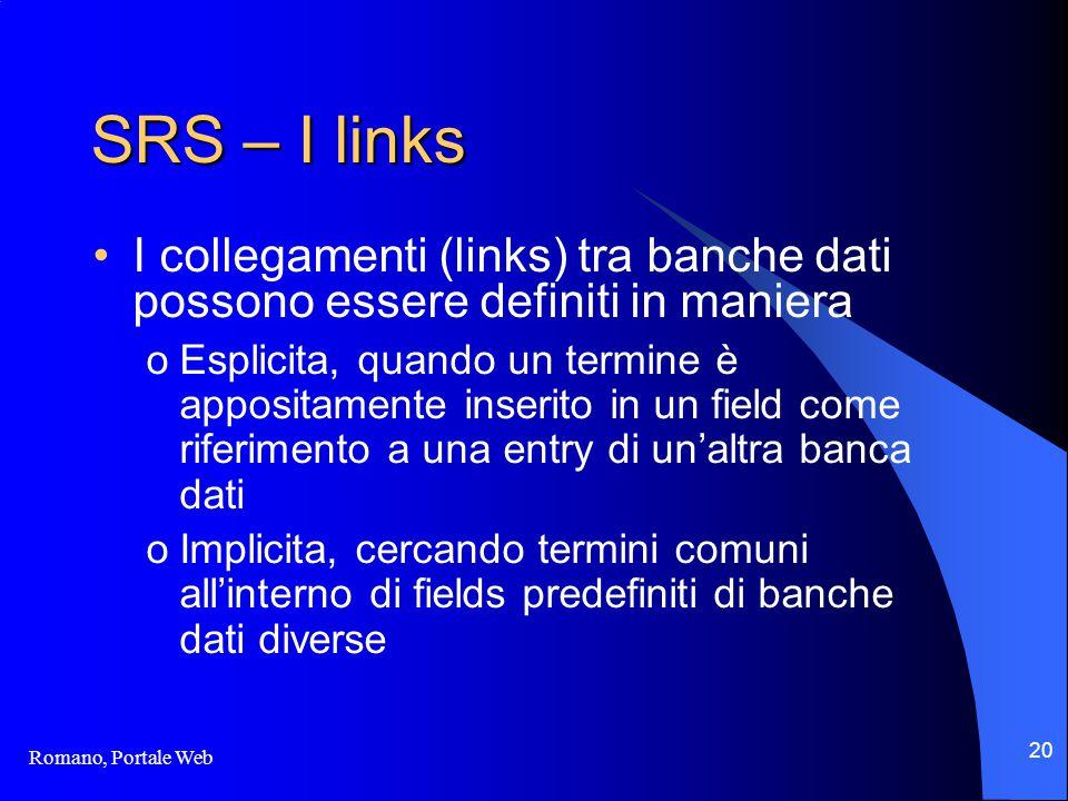 Romano, Portale Web 20 SRS – I links I collegamenti (links) tra banche dati possono essere definiti in maniera oEsplicita, quando un termine è appositamente inserito in un field come riferimento a una entry di un'altra banca dati oImplicita, cercando termini comuni all'interno di fields predefiniti di banche dati diverse