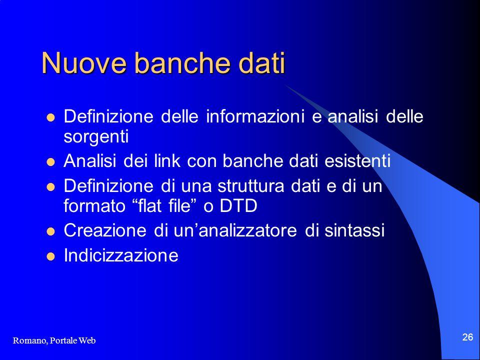 Romano, Portale Web 26 Nuove banche dati Definizione delle informazioni e analisi delle sorgenti Analisi dei link con banche dati esistenti Definizione di una struttura dati e di un formato flat file o DTD Creazione di un'analizzatore di sintassi Indicizzazione