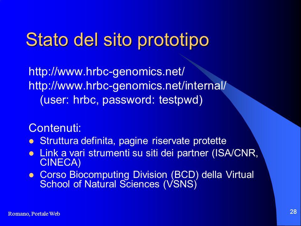 Romano, Portale Web 28 Stato del sito prototipo http://www.hrbc-genomics.net/ http://www.hrbc-genomics.net/internal/ (user: hrbc, password: testpwd) Contenuti: Struttura definita, pagine riservate protette Link a vari strumenti su siti dei partner (ISA/CNR, CINECA) Corso Biocomputing Division (BCD) della Virtual School of Natural Sciences (VSNS)