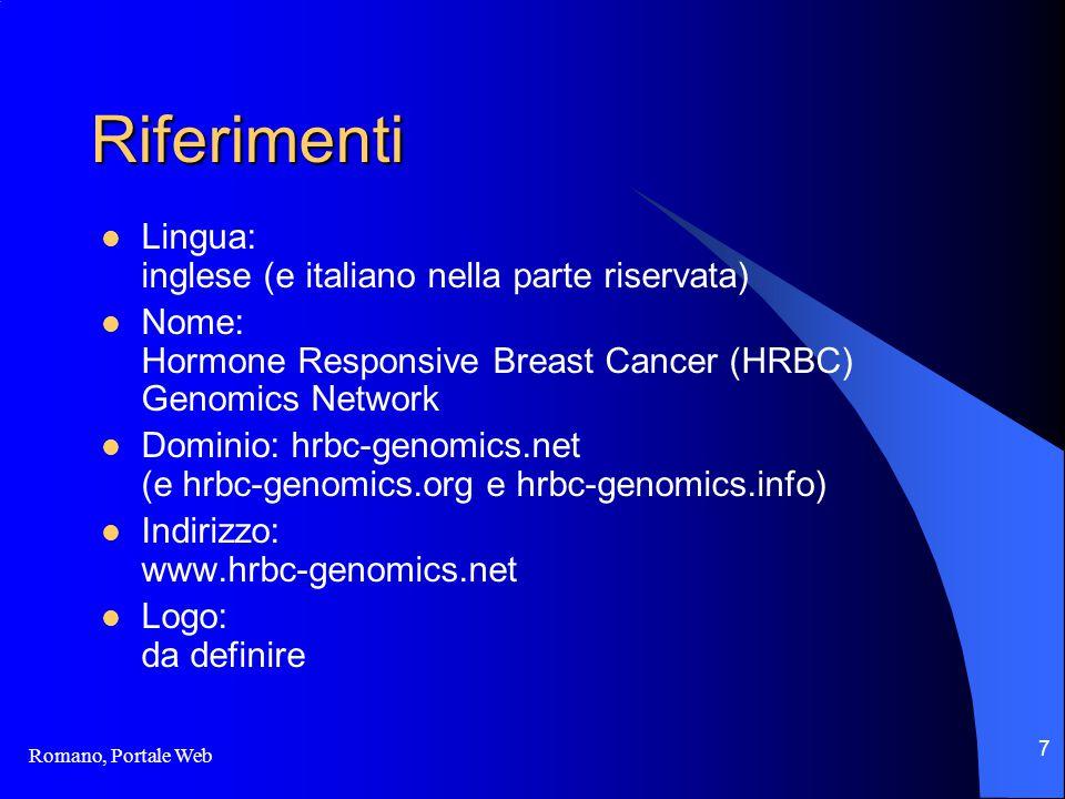 Romano, Portale Web 7 Riferimenti Lingua: inglese (e italiano nella parte riservata) Nome: Hormone Responsive Breast Cancer (HRBC) Genomics Network Dominio: hrbc-genomics.net (e hrbc-genomics.org e hrbc-genomics.info) Indirizzo: www.hrbc-genomics.net Logo: da definire