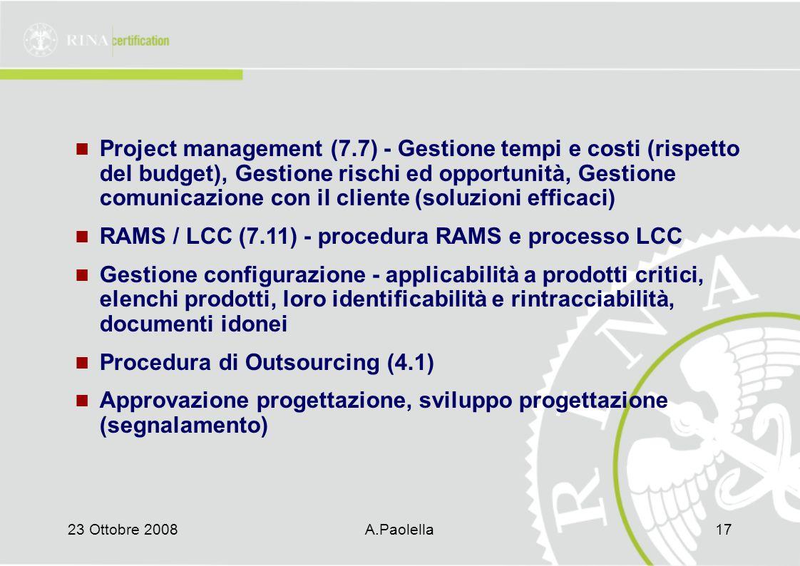 23 Ottobre 2008A.Paolella17 Project management (7.7) - Gestione tempi e costi (rispetto del budget), Gestione rischi ed opportunità, Gestione comunicazione con il cliente (soluzioni efficaci) RAMS / LCC (7.11) - procedura RAMS e processo LCC Gestione configurazione - applicabilità a prodotti critici, elenchi prodotti, loro identificabilità e rintracciabilità, documenti idonei Procedura di Outsourcing (4.1) Approvazione progettazione, sviluppo progettazione (segnalamento)