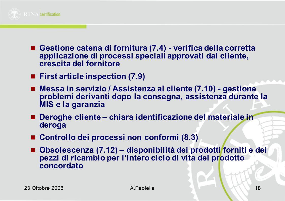 23 Ottobre 2008A.Paolella18 Gestione catena di fornitura (7.4) - verifica della corretta applicazione di processi speciali approvati dal cliente, crescita del fornitore First article inspection (7.9) Messa in servizio / Assistenza al cliente (7.10) - gestione problemi derivanti dopo la consegna, assistenza durante la MIS e la garanzia Deroghe cliente – chiara identificazione del materiale in deroga Controllo dei processi non conformi (8.3) Obsolescenza (7.12) – disponibilità dei prodotti forniti e dei pezzi di ricambio per l'intero ciclo di vita del prodotto concordato