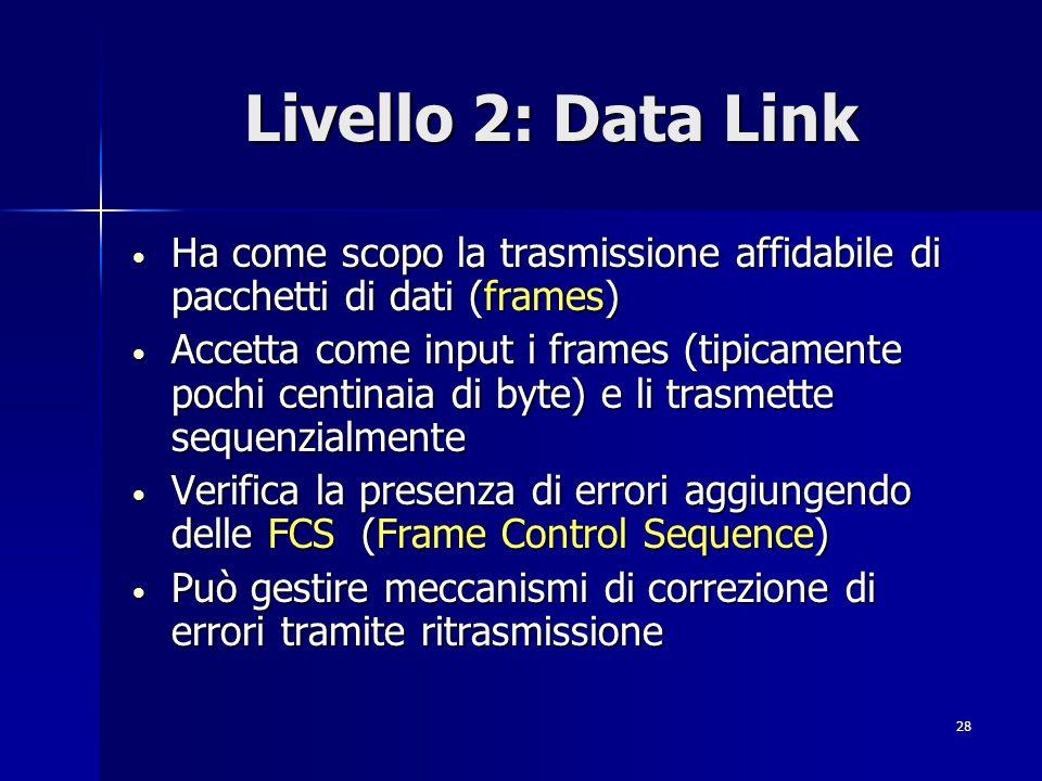 28 Livello 2: Data Link Ha come scopo la trasmissione affidabile di pacchetti di dati (frames) Ha come scopo la trasmissione affidabile di pacchetti di dati (frames) Accetta come input i frames (tipicamente pochi centinaia di byte) e li trasmette sequenzialmente Accetta come input i frames (tipicamente pochi centinaia di byte) e li trasmette sequenzialmente Verifica la presenza di errori aggiungendo delle FCS (Frame Control Sequence) Verifica la presenza di errori aggiungendo delle FCS (Frame Control Sequence) Può gestire meccanismi di correzione di errori tramite ritrasmissione Può gestire meccanismi di correzione di errori tramite ritrasmissione