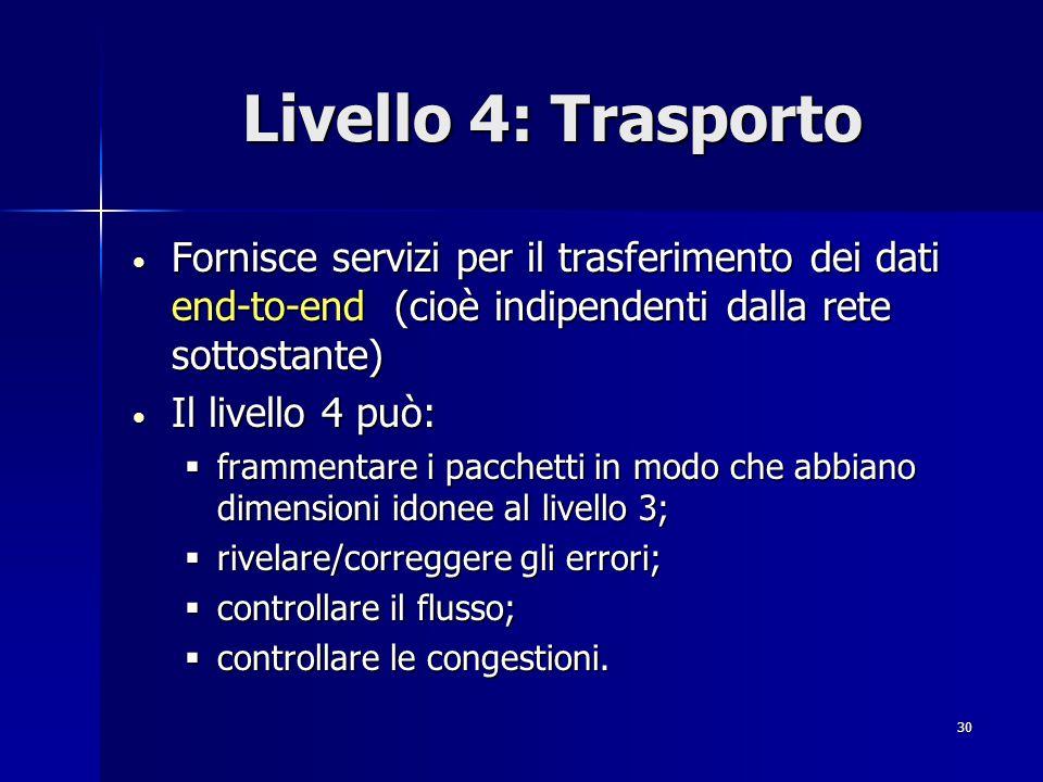 30 Livello 4: Trasporto Fornisce servizi per il trasferimento dei dati end-to-end (cioè indipendenti dalla rete sottostante) Fornisce servizi per il trasferimento dei dati end-to-end (cioè indipendenti dalla rete sottostante) Il livello 4 può: Il livello 4 può:  frammentare i pacchetti in modo che abbiano dimensioni idonee al livello 3;  rivelare/correggere gli errori;  controllare il flusso;  controllare le congestioni.