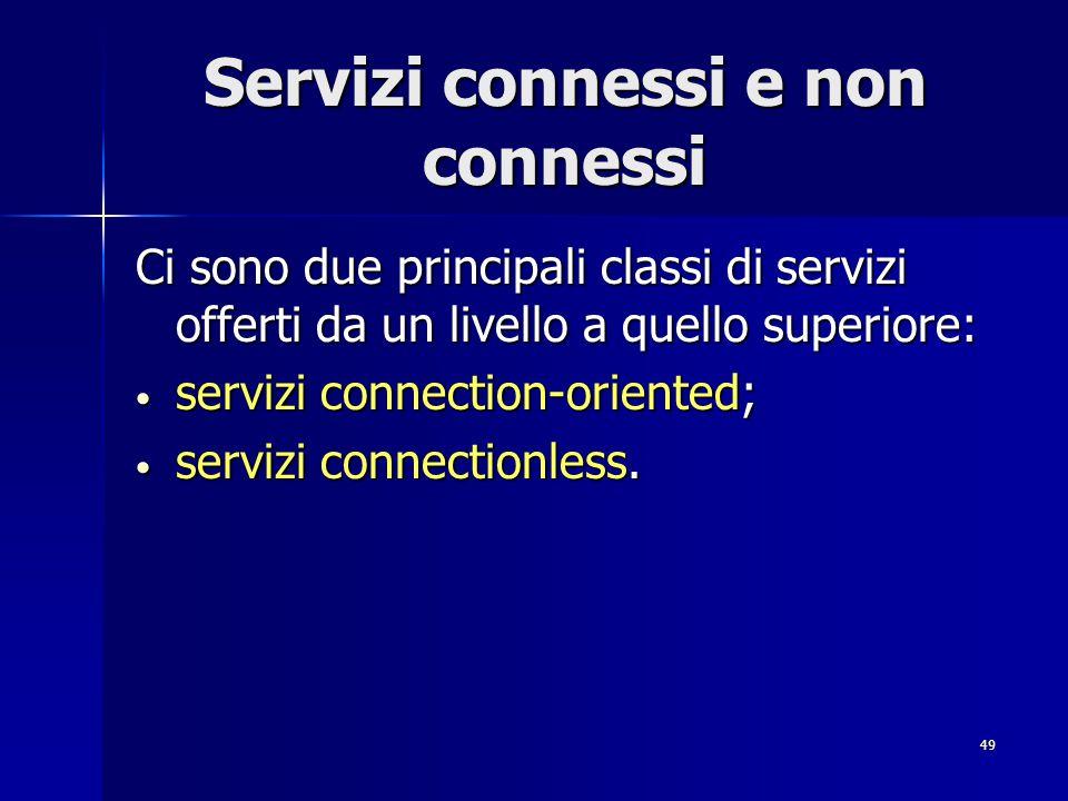 49 Servizi connessi e non connessi Ci sono due principali classi di servizi offerti da un livello a quello superiore: servizi connection-oriented; servizi connection-oriented; servizi connectionless.
