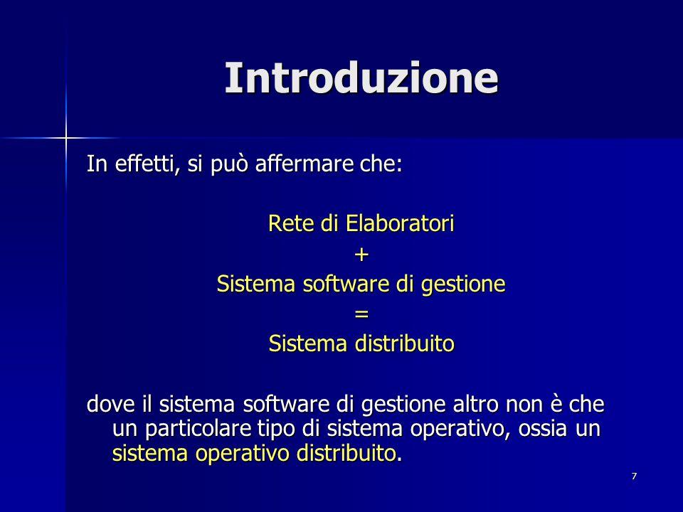 7 Introduzione In effetti, si può affermare che: Rete di Elaboratori + Sistema software di gestione = Sistema distribuito dove il sistema software di gestione altro non è che un particolare tipo di sistema operativo, ossia un sistema operativo distribuito.
