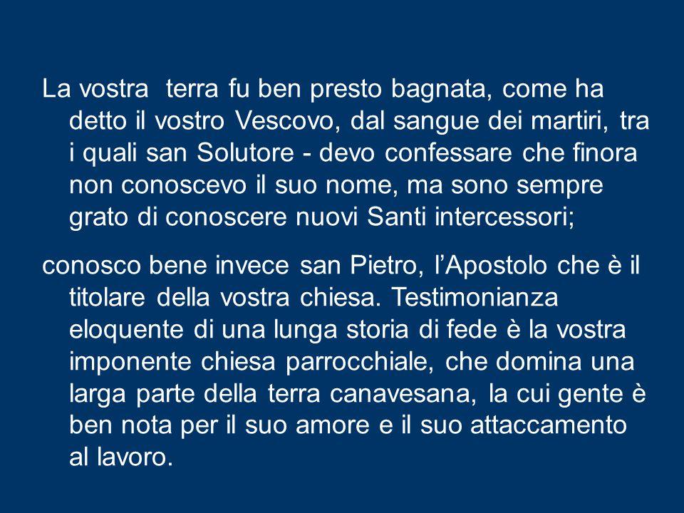 Così anch'io vorrei intrattenermi con voi, ricordando che proprio l'ascolto e l'accoglienza del Vangelo hanno dato vita alla vostra comunità cittadina, il cui nome richiama i legami bimillenari del Canavese con Roma.