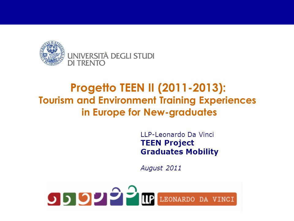 LLP-Leonardo Da Vinci TEEN Project Graduates Mobility August 2011 Progetto TEEN II (2011-2013): Tourism and Environment Training Experiences in Europe for New-graduates