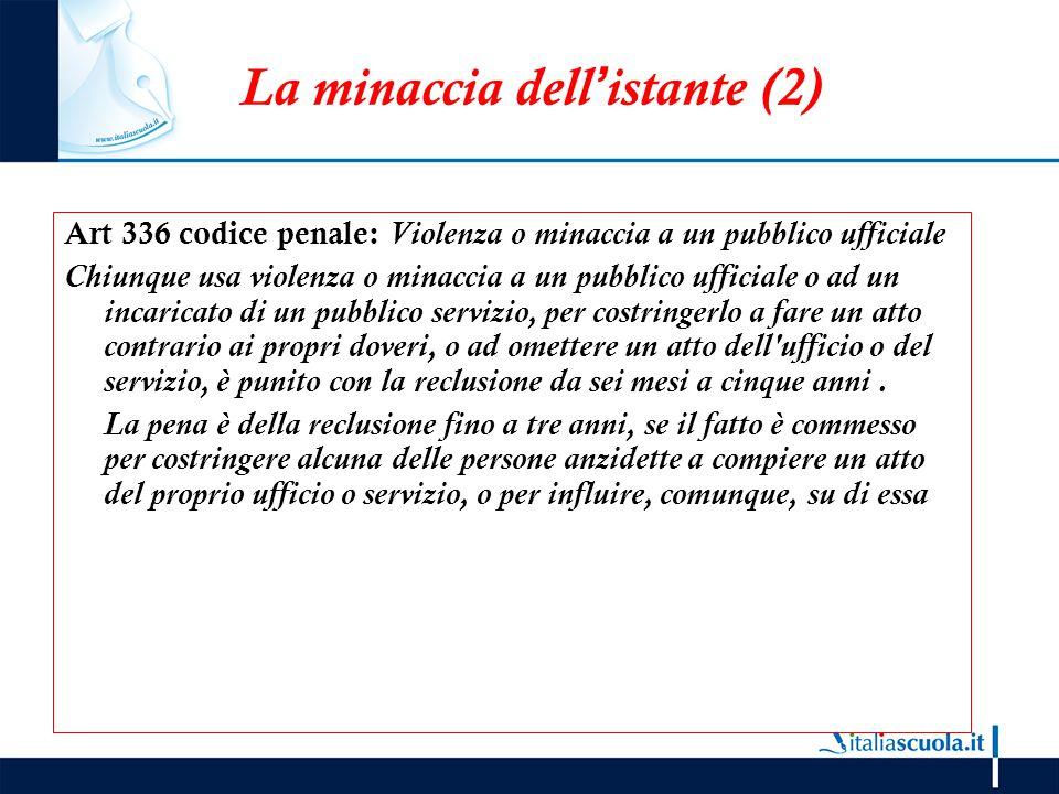 La minaccia dell'istante (2) Art 336 codice penale: Violenza o minaccia a un pubblico ufficiale Chiunque usa violenza o minaccia a un pubblico ufficia