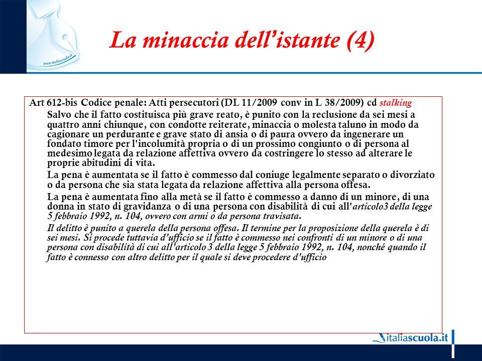 La minaccia dell'istante (4) Art 612-bis Codice penale: Atti persecutori (DL 11/2009 conv in L 38/2009) cd stalking Salvo che il fatto costituisca più