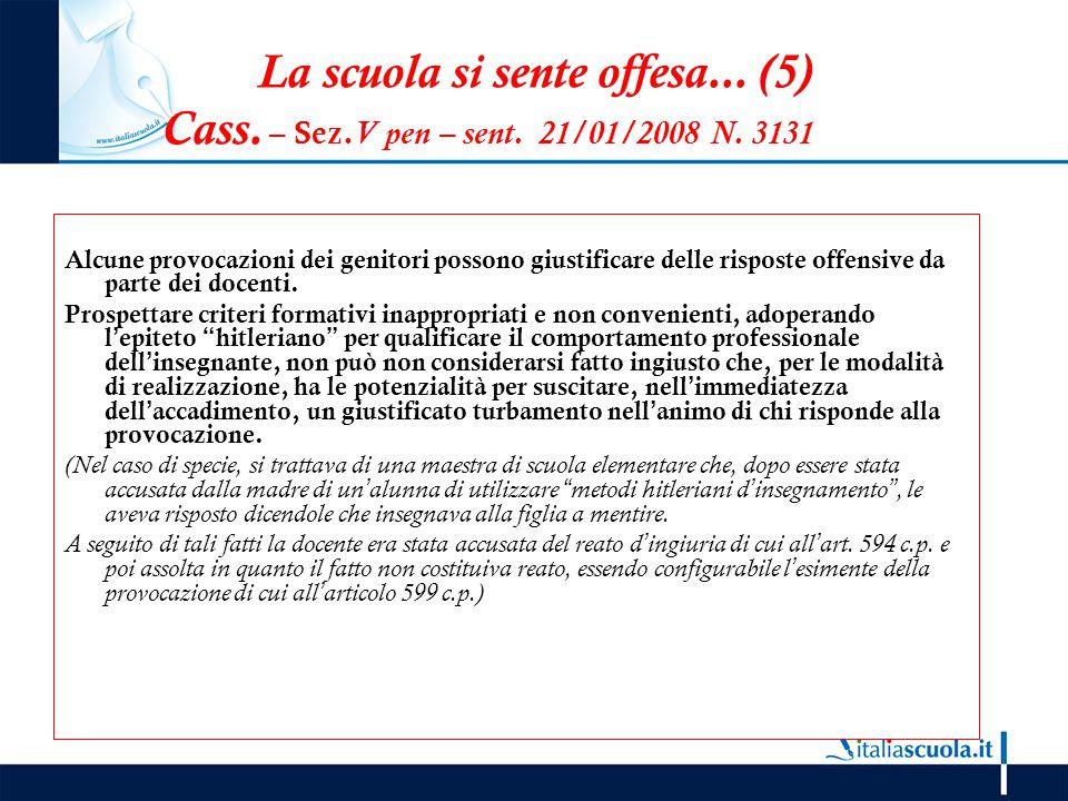 La scuola si sente offesa... (5) Cass. – Sez. V pen – sent. 21/01/2008 N. 3131 Alcune provocazioni dei genitori possono giustificare delle risposte of
