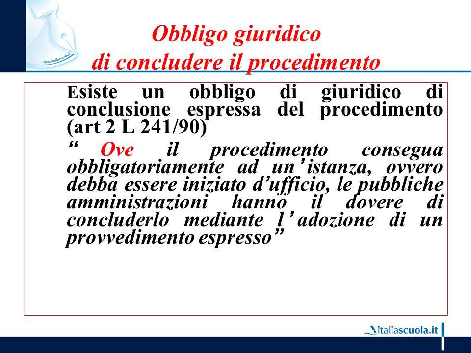 """Obbligo giuridico di concludere il procedimento E siste un obbligo di giuridico di conclusione espressa del procedimento (art 2 L 241/90) """"Ove il proc"""