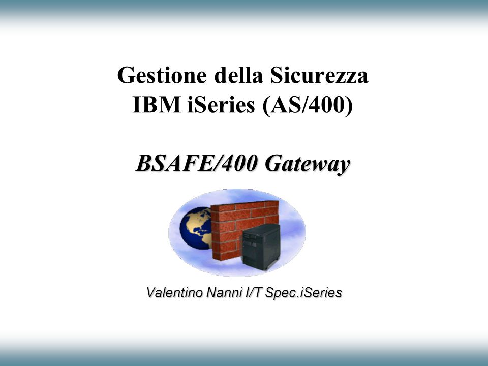 BSAFE/400 Gateway Gestione della Sicurezza IBM iSeries (AS/400) BSAFE/400 Gateway Valentino Nanni I/T Spec.iSeries
