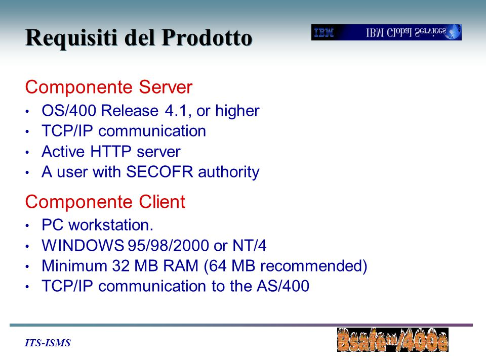 ITS-ISMS Requisiti del Prodotto Componente Server OS/400 Release 4.1, or higher TCP/IP communication Active HTTP server A user with SECOFR authority Componente Client PC workstation.