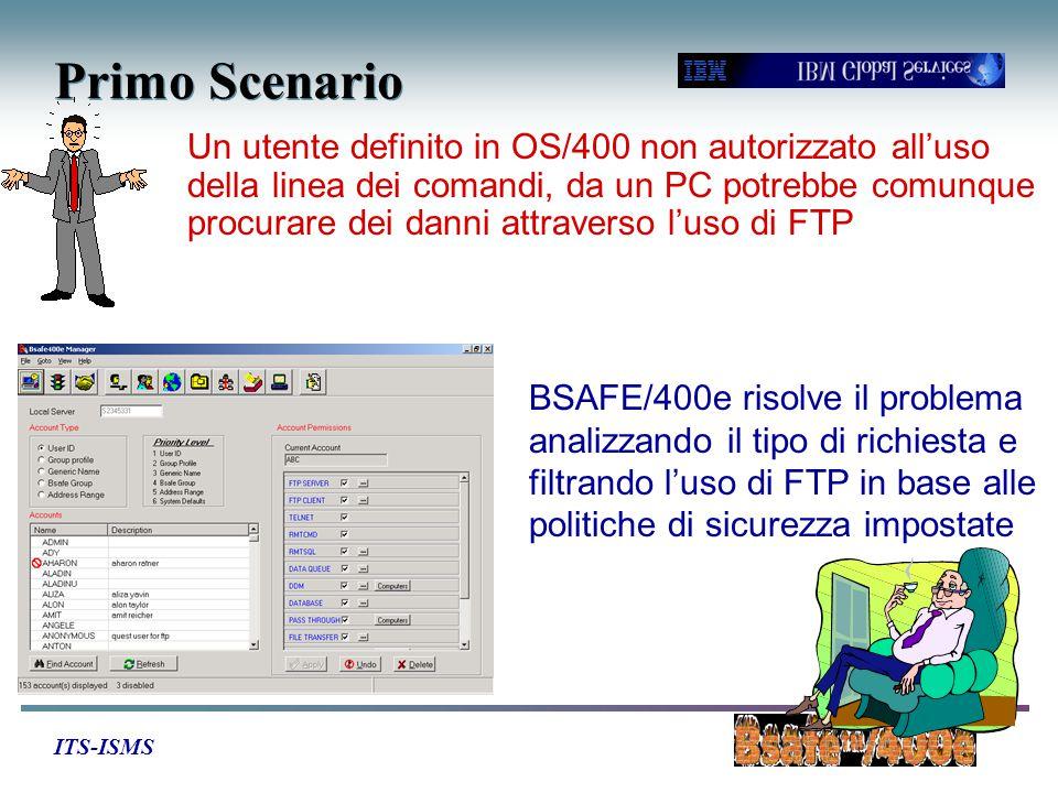 ITS-ISMS Primo Scenario Un utente definito in OS/400 non autorizzato all'uso della linea dei comandi, da un PC potrebbe comunque procurare dei danni attraverso l'uso di FTP BSAFE/400e risolve il problema analizzando il tipo di richiesta e filtrando l'uso di FTP in base alle politiche di sicurezza impostate