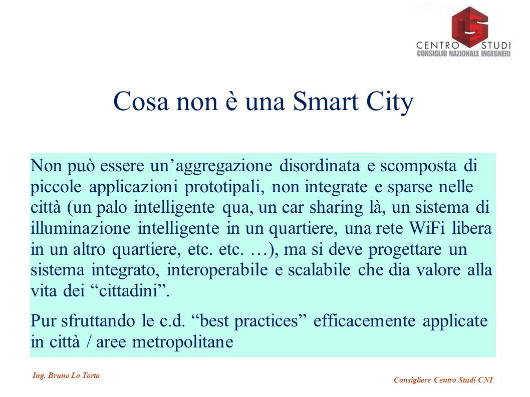 Ing. Bruno Lo Torto Consigliere Centro Studi CNI Cosa non è una Smart City Non può essere un'aggregazione disordinata e scomposta di piccole applicazi
