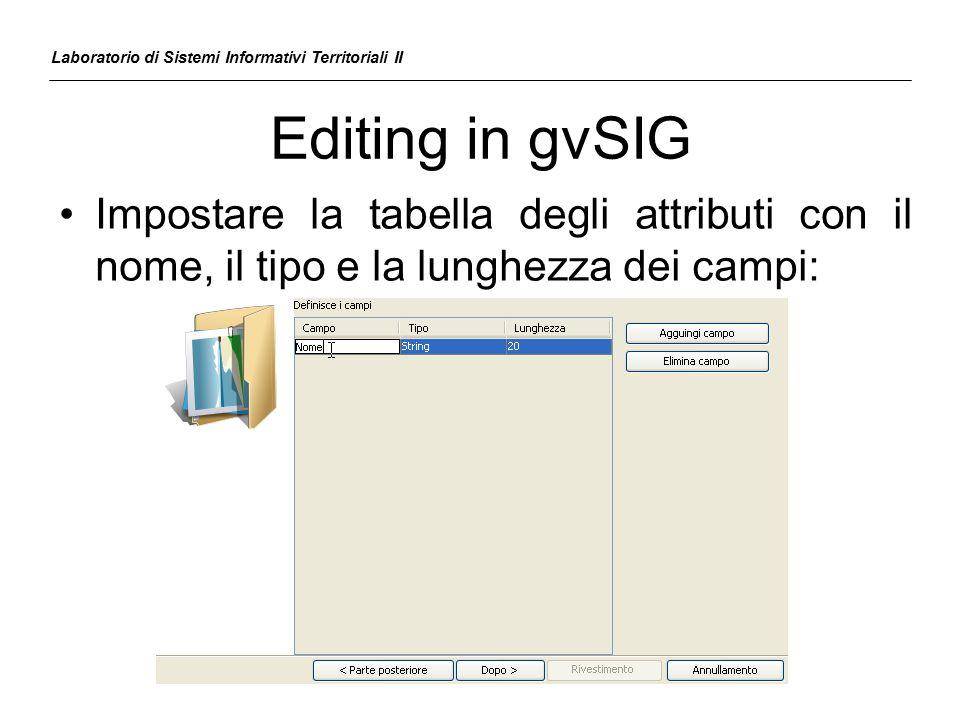Editing in gvSIG Laboratorio di Sistemi Informativi Territoriali II Impostare la tabella degli attributi con il nome, il tipo e la lunghezza dei campi