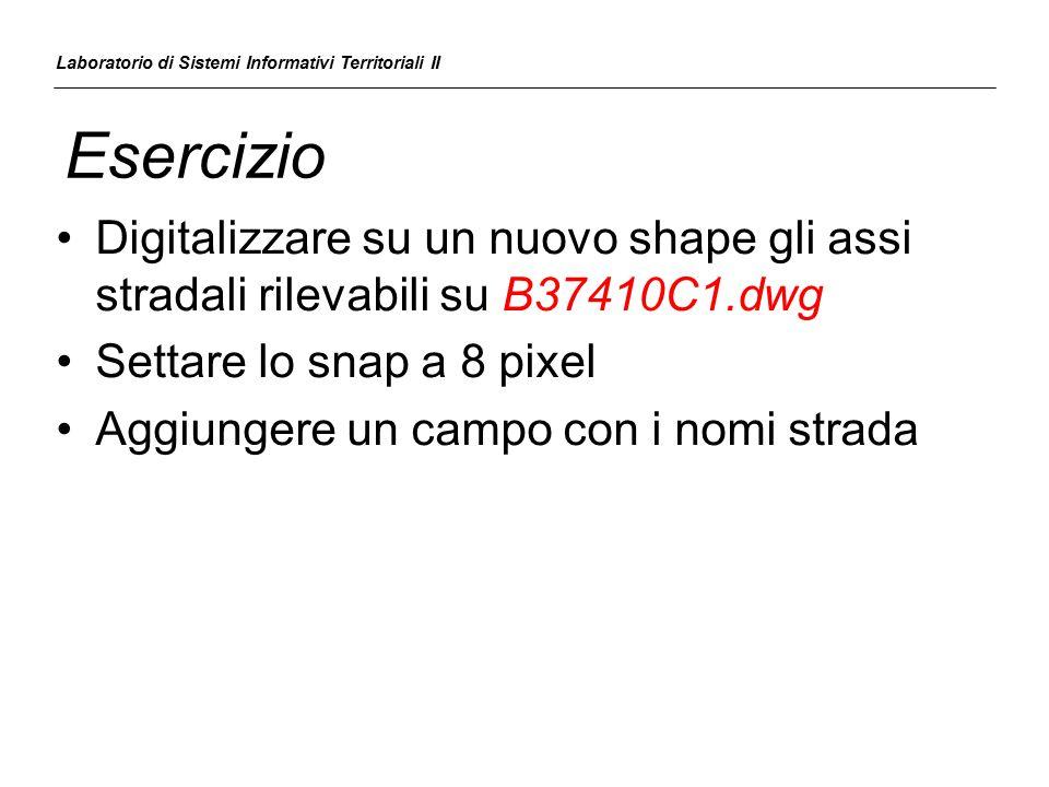 Esercizio Digitalizzare su un nuovo shape gli assi stradali rilevabili su B37410C1.dwg Settare lo snap a 8 pixel Aggiungere un campo con i nomi strada