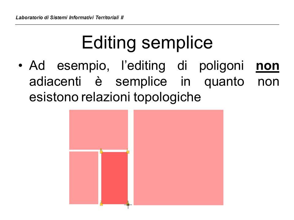 Editing semplice Ad esempio, l'editing di poligoni non adiacenti è semplice in quanto non esistono relazioni topologiche Laboratorio di Sistemi Inform