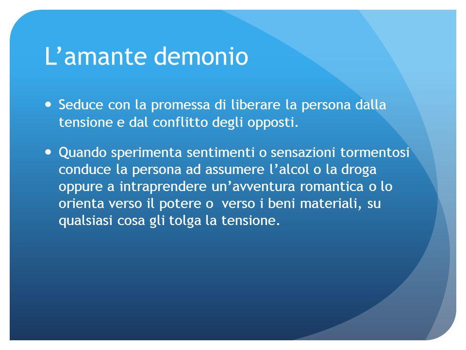 L'amante demonio Seduce con la promessa di liberare la persona dalla tensione e dal conflitto degli opposti. Quando sperimenta sentimenti o sensazioni