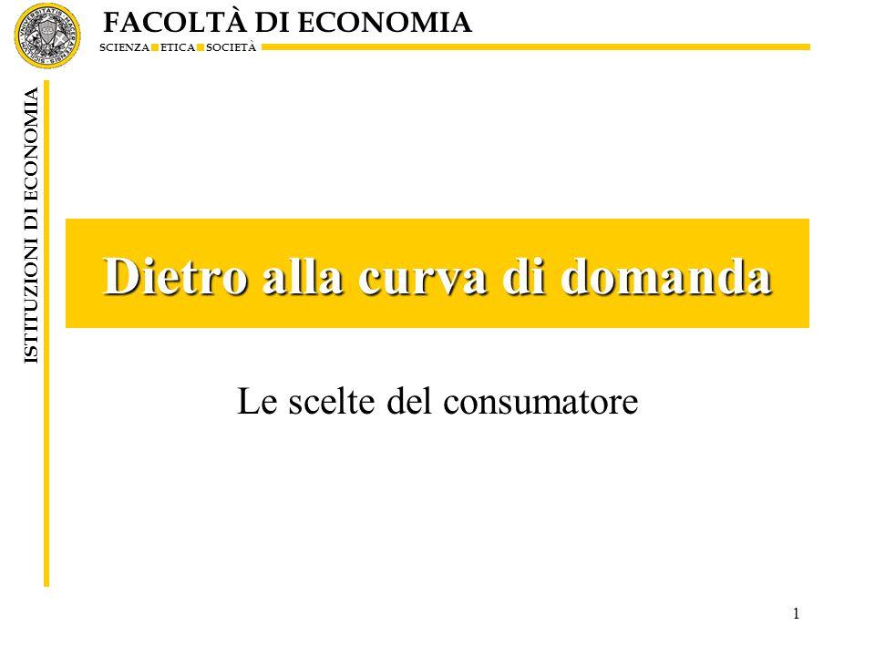 FACOLTÀ DI ECONOMIA SCIENZA ETICA SOCIETÀ ISTITUZIONI DI ECONOMIA 1 Dietro alla curva di domanda Le scelte del consumatore