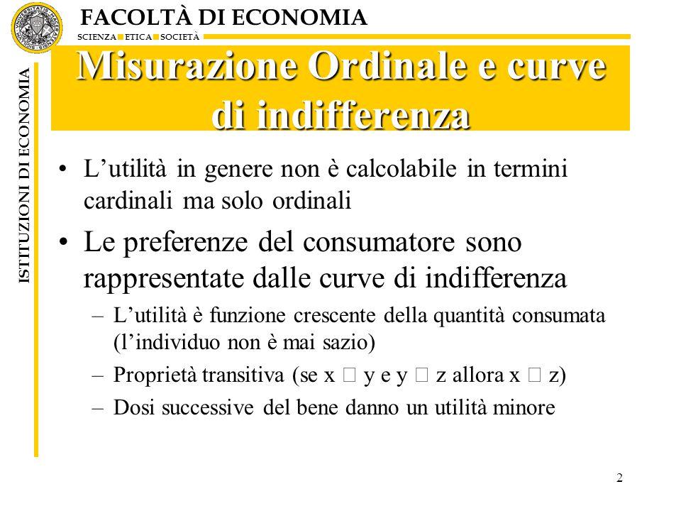 FACOLTÀ DI ECONOMIA SCIENZA ETICA SOCIETÀ ISTITUZIONI DI ECONOMIA 2 Misurazione Ordinale e curve di indifferenza L'utilità in genere non è calcolabile in termini cardinali ma solo ordinali Le preferenze del consumatore sono rappresentate dalle curve di indifferenza –L'utilità è funzione crescente della quantità consumata (l'individuo non è mai sazio) –Proprietà transitiva (se x  y e y  z allora x  z) –Dosi successive del bene danno un utilità minore