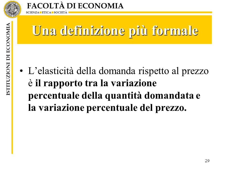 FACOLTÀ DI ECONOMIA SCIENZA ETICA SOCIETÀ ISTITUZIONI DI ECONOMIA 29 Una definizione più formale L'elasticità della domanda rispetto al prezzo è il ra