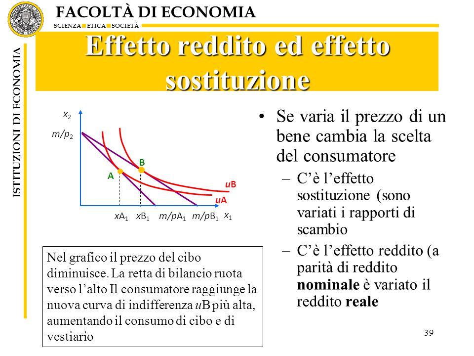 FACOLTÀ DI ECONOMIA SCIENZA ETICA SOCIETÀ ISTITUZIONI DI ECONOMIA 39 Effetto reddito ed effetto sostituzione Se varia il prezzo di un bene cambia la scelta del consumatore –C'è l'effetto sostituzione (sono variati i rapporti di scambio –C'è l'effetto reddito (a parità di reddito nominale è variato il reddito reale Nel grafico il prezzo del cibo diminuisce.