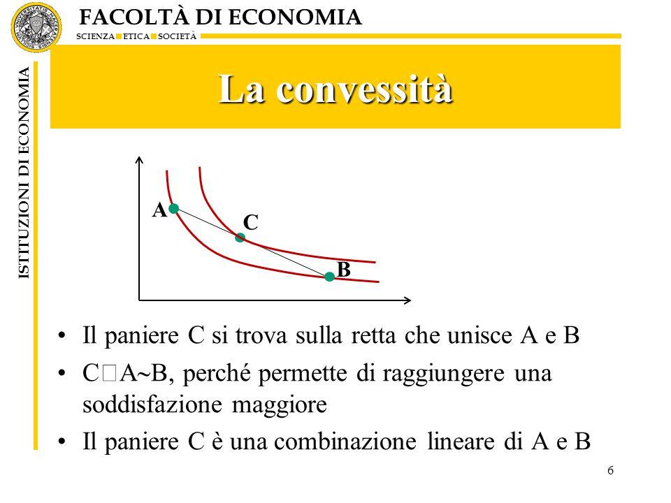FACOLTÀ DI ECONOMIA SCIENZA ETICA SOCIETÀ ISTITUZIONI DI ECONOMIA La convessità Il paniere C si trova sulla retta che unisce A e B C  A  B, perché permette di raggiungere una soddisfazione maggiore Il paniere C è una combinazione lineare di A e B 6 A C B