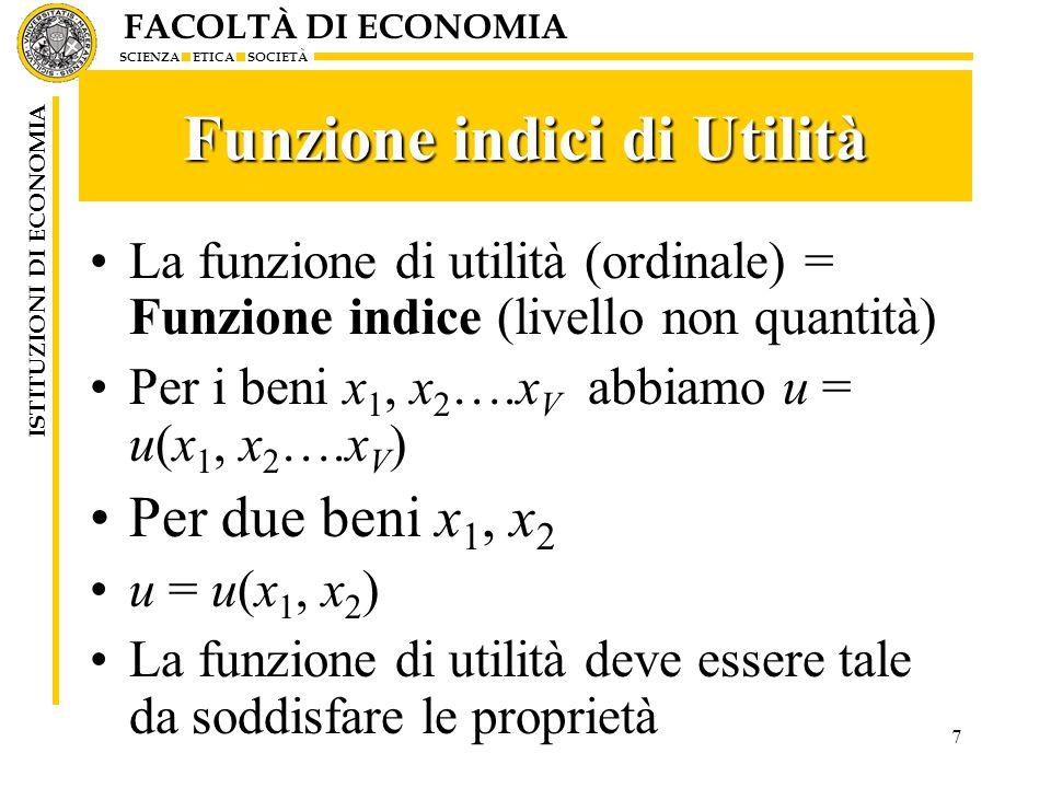 FACOLTÀ DI ECONOMIA SCIENZA ETICA SOCIETÀ ISTITUZIONI DI ECONOMIA 7 Funzione indici di Utilità La funzione di utilità (ordinale) = Funzione indice (livello non quantità) Per i beni x 1, x 2 ….x V abbiamo u = u(x 1, x 2 ….x V ) Per due beni x 1, x 2 u = u(x 1, x 2 ) La funzione di utilità deve essere tale da soddisfare le proprietà