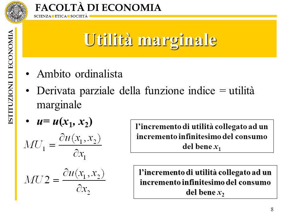 FACOLTÀ DI ECONOMIA SCIENZA ETICA SOCIETÀ ISTITUZIONI DI ECONOMIA 8 Utilità marginale Ambito ordinalista Derivata parziale della funzione indice = uti