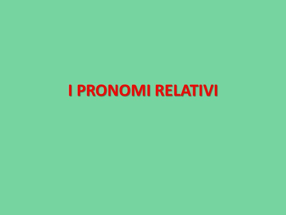 PRONOMI RELATIVI Per avere un pronome relativo, devo considerare almeno due frasi: -Una frase reggente, che contiene le informazioni principali del periodo; -Una frase subordinata relativa, che dipende dalla reggente.