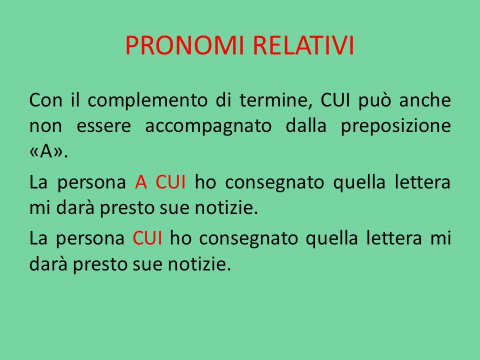 PRONOMI RELATIVI Con il complemento di termine, CUI può anche non essere accompagnato dalla preposizione «A». La persona A CUI ho consegnato quella le