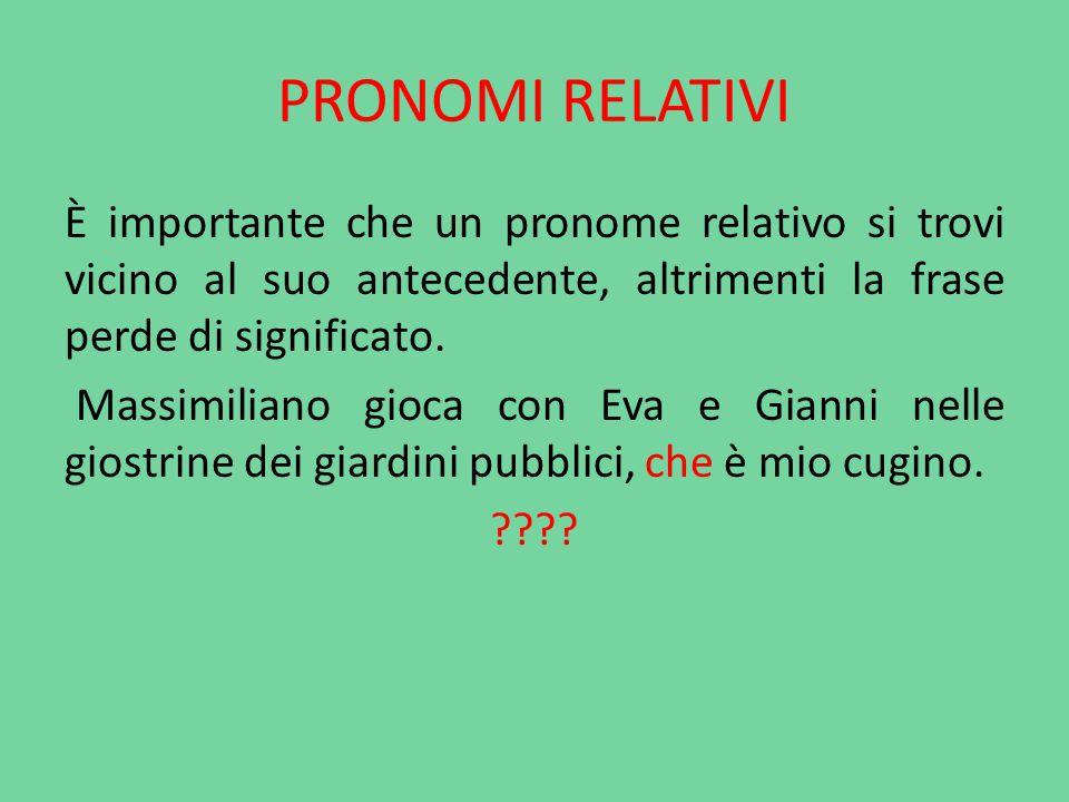 PRONOMI RELATIVI È importante che un pronome relativo si trovi vicino al suo antecedente, altrimenti la frase perde di significato. Massimiliano gioca