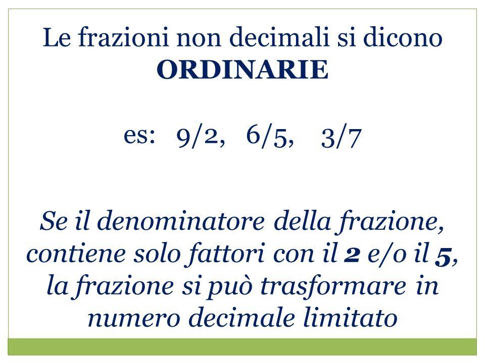 Le frazioni non decimali si dicono ORDINARIE es: 9/2, 6/5, 3/7 Se il denominatore della frazione, contiene solo fattori con il 2 e/o il 5, la frazione si può trasformare in numero decimale limitato